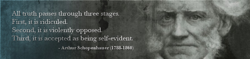 All truth passes through three stages. First, it is ridiculed. Second, it is violently opposed. Third, it is accepted as being self-evident.  - Arthur Schopenhauer